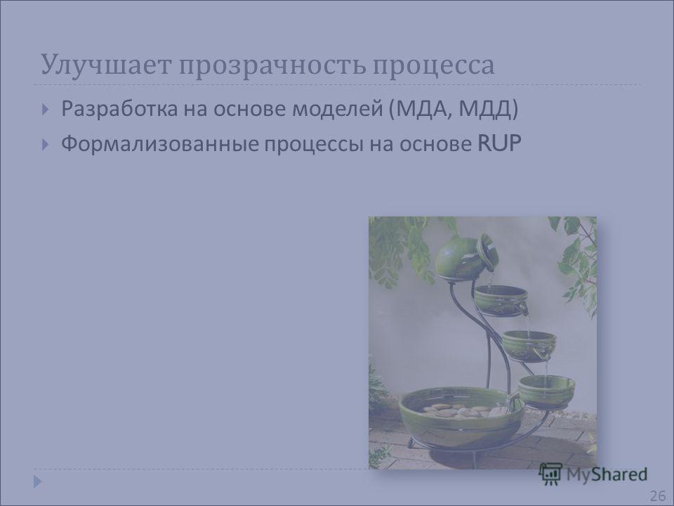 Улучшает прозрачность процесса Разработка на основе моделей ( МДА, МДД ) Формализованные процессы на основе RUP 26