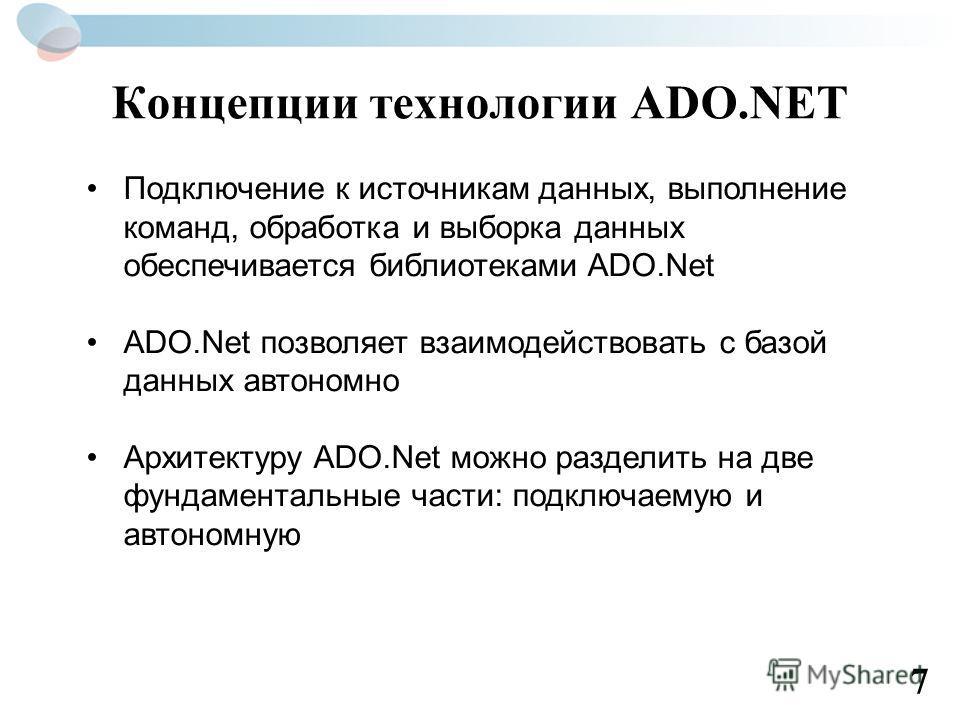 Концепции технологии ADO.NET Подключение к источникам данных, выполнение команд, обработка и выборка данных обеспечивается библиотеками ADO.Net ADO.Net позволяет взаимодействовать с базой данных автономно Архитектуру ADO.Net можно разделить на две фу