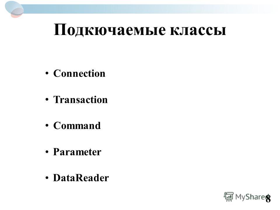 Подкючаемые классы Connection Transaction Command Parameter DataReader 8