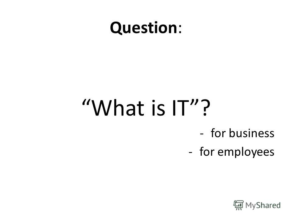 Question: What is IT? -for business -for employees