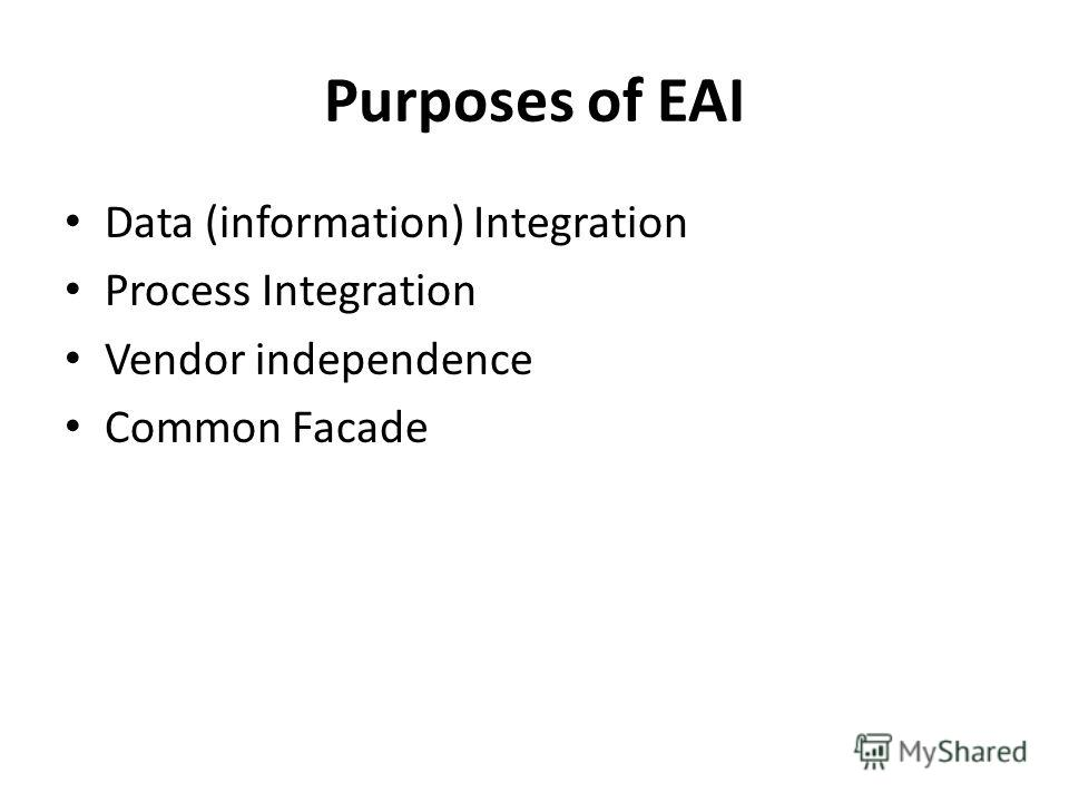 Purposes of EAI Data (information) Integration Process Integration Vendor independence Common Facade