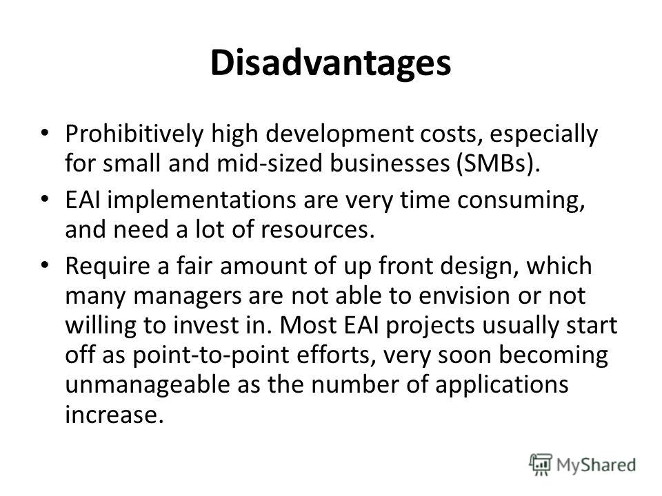Disadvantages Prohibitively high development costs, especially for small and mid-sized businesses (SMBs). EAI implementations are very time consuming, and need a lot of resources. Require a fair amount of up front design, which many managers are not
