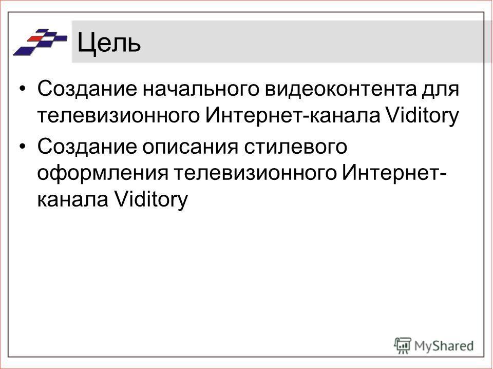 Цель Создание начального видеоконтента для телевизионного Интернет-канала Viditory Создание описания стилевого оформления телевизионного Интернет- канала Viditory