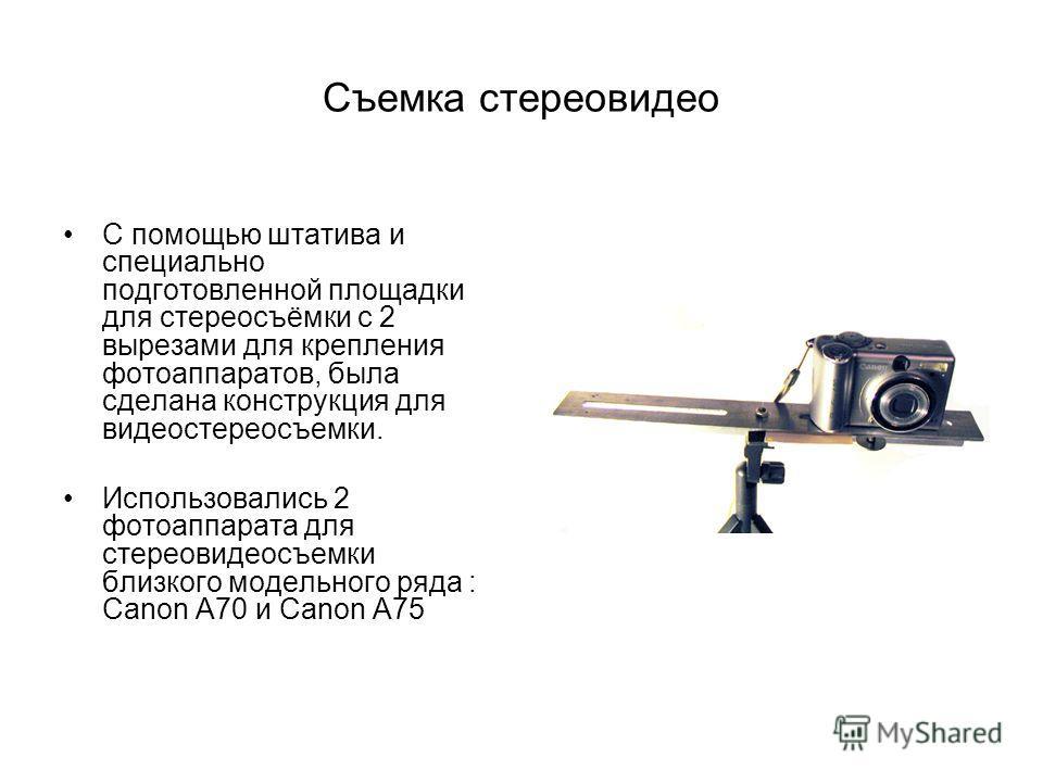 Съемка стереовидео С помощью штатива и специально подготовленной площадки для стереосъёмки с 2 вырезами для крепления фотоаппаратов, была сделана конструкция для видеостереосъемки. Использовались 2 фотоаппарата для стереовидеосъемки близкого модельно