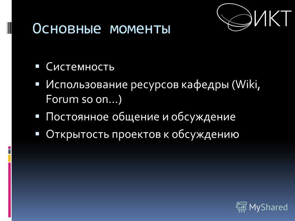 Основные моменты Системность Использование ресурсов кафедры (Wiki, Forum so on…) Постоянное общение и обсуждение Открытость проектов к обсуждению