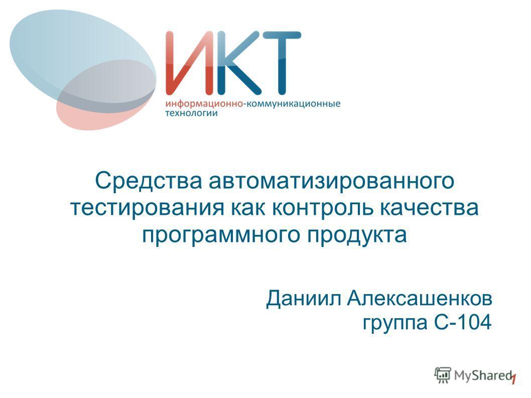 Средства автоматизированного тестирования как контроль качества программного продукта Даниил Алексашенков группа С-104 1