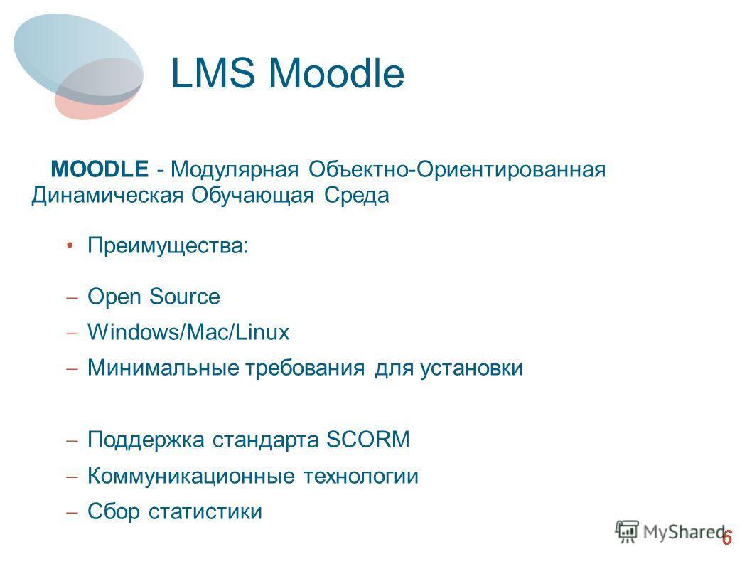 MOODLE - Модулярная Объектно-Ориентированная Динамическая Обучающая Среда Преимущества: Ореn Source Windows/Mac/Linux Минимальные требования для установки Поддержка стандарта SCORM Коммуникационные технологии Сбор статистики 6 LMS Moodle