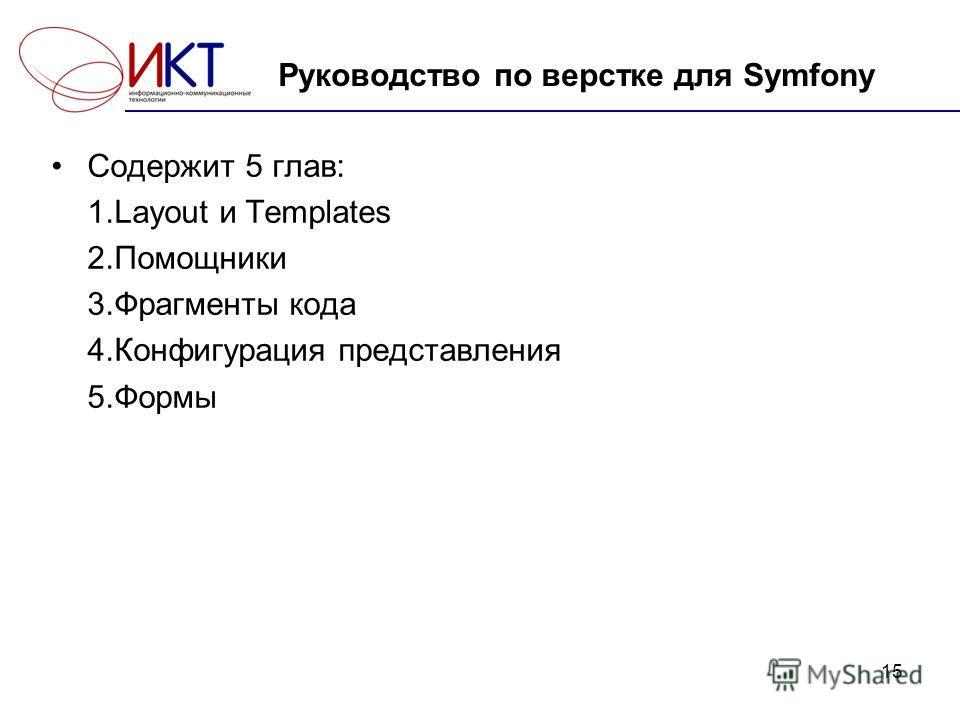 15 Руководство по верстке для Symfony Содержит 5 глав: 1.Layout и Templates 2.Помощники 3.Фрагменты кода 4.Конфигурация представления 5.Формы