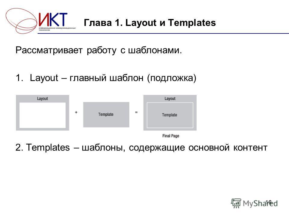 16 Глава 1. Layout и Templates Рассматривает работу с шаблонами. 1.Layout – главный шаблон (подложка) 2. Templates – шаблоны, содержащие основной контент