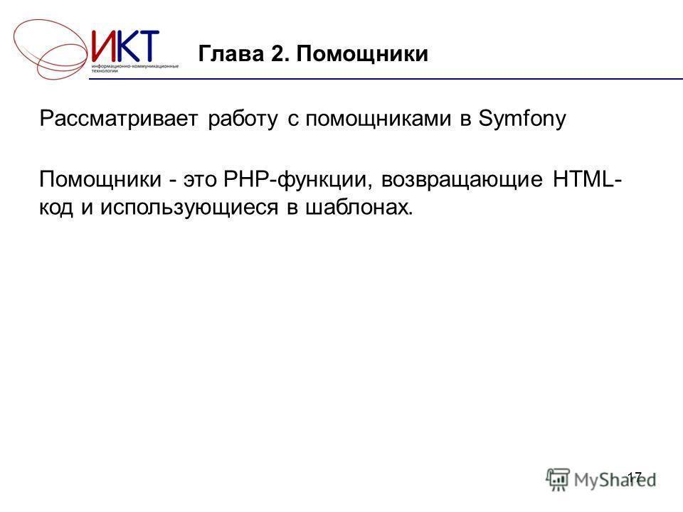 17 Глава 2. Помощники Рассматривает работу с помощниками в Symfony Помощники - это PHP-функции, возвращающие HTML- код и использующиеся в шаблонах.