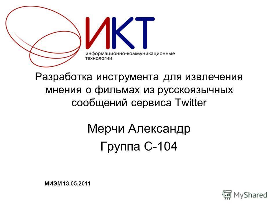 Разработка инструмента для извлечения мнения о фильмах из русскоязычных сообщений сервиса Twitter Мерчи Александр Группа С-104 МИЭМ 13.05.2011