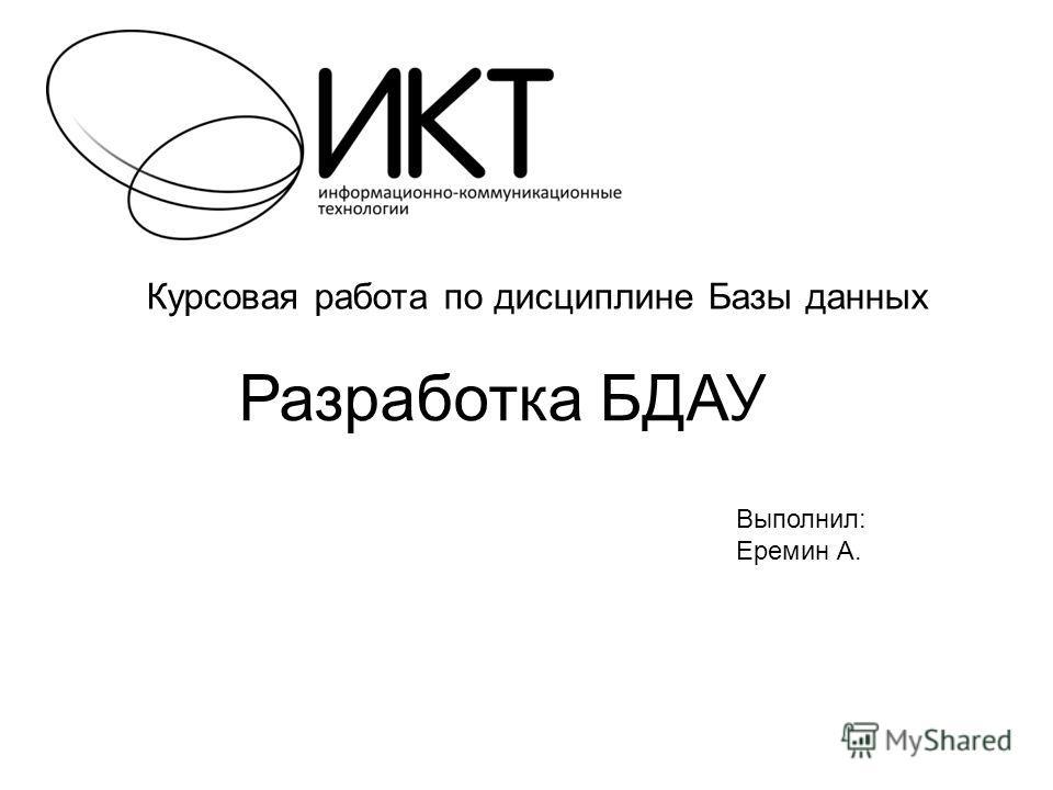 Курсовая работа по дисциплине Базы данных Разработка БДАУ Выполнил: Еремин А.