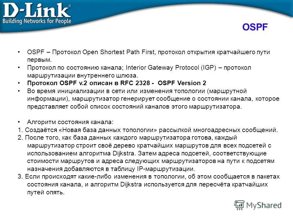 OSPF OSPF – Протокол Open Shortest Path First, протокол открытия кратчайшего пути первым. Протокол по состоянию канала; Interior Gateway Protocol (IGP) – протокол маршрутизации внутреннего шлюза. Протокол OSPF v.2 описан в RFC 2328 - OSPF Version 2 В
