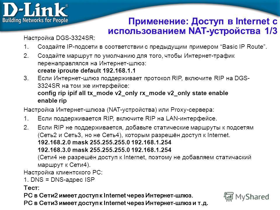 Настройка DGS-3324SR: 1.Создайте IP-подсети в соответствии с предыдущим примером Basic IP Route. 2.Создайте маршрут по умолчанию для того, чтобы Интернет-трафик перенаправлялся на Интернет-шлюз: create iproute default 192.168.1.1 3. Если Интернет-шлю
