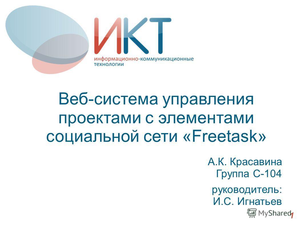 Веб-система управления проектами с элементами социальной сети «Freetask» А.К. Красавина Группа С-104 1 руководитель: И.С. Игнатьев