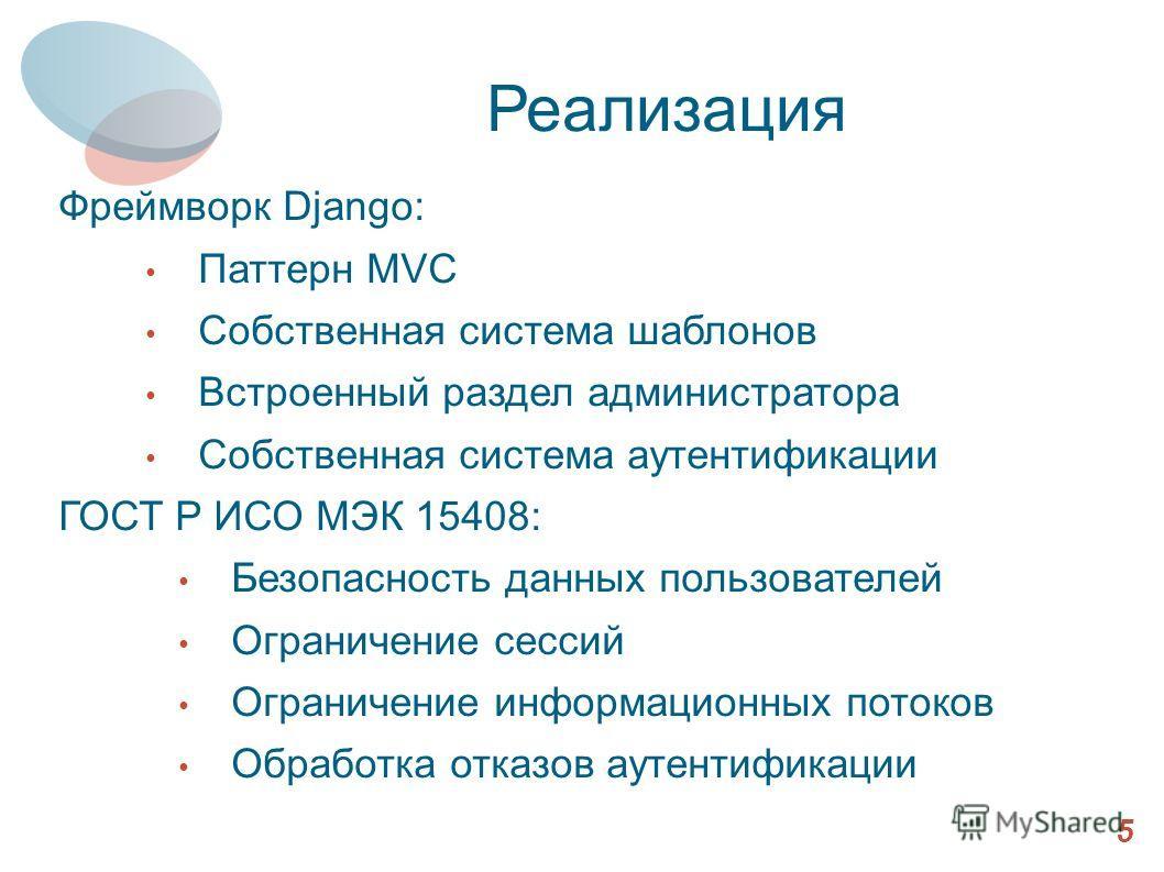 Реализация Фреймворк Django: Паттерн MVC Собственная система шаблонов Встроенный раздел администратора Собственная система аутентификации ГОСТ Р ИСО МЭК 15408: Безопасность данных пользователей Ограничение сессий Ограничение информационных потоков Об