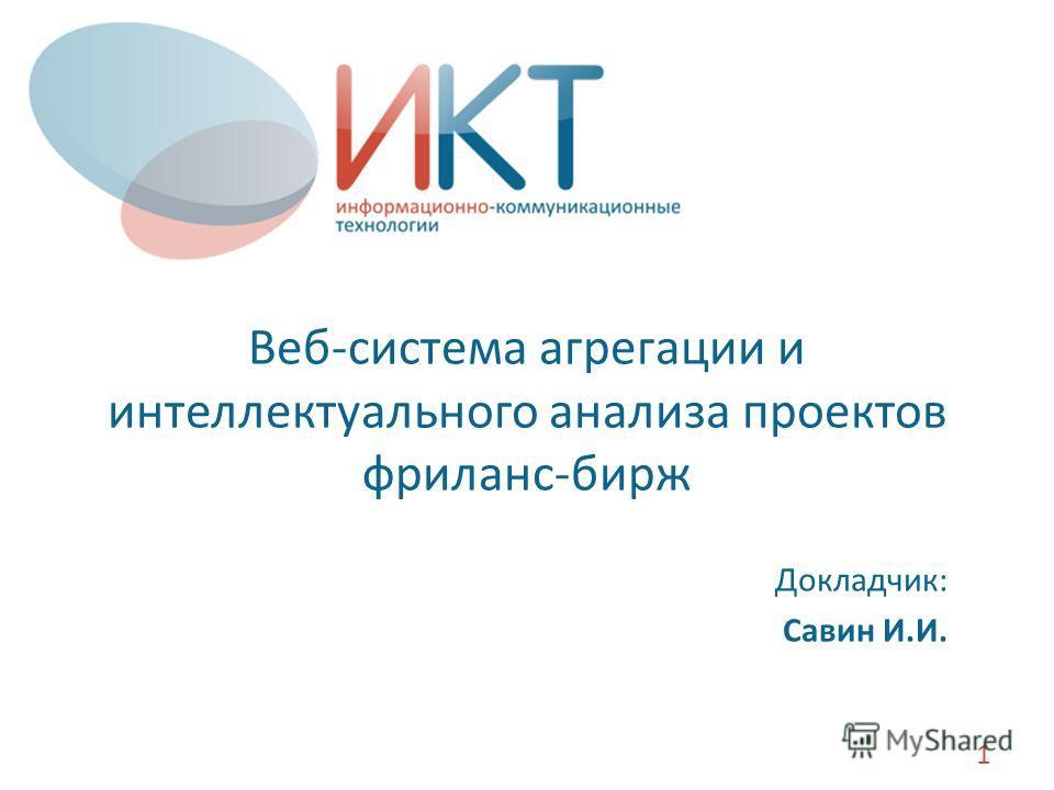 Веб-система агрегации и интеллектуального анализа проектов фриланс-бирж Докладчик: Савин И.И. 1