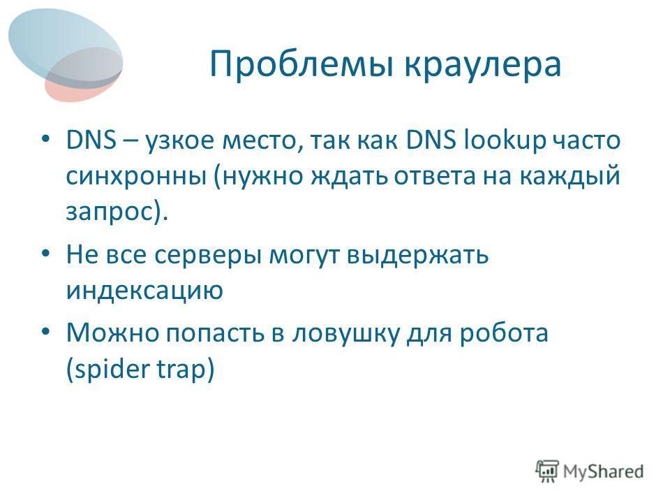 Проблемы краулера DNS – узкое место, так как DNS lookup часто синхронны (нужно ждать ответа на каждый запрос). Не все серверы могут выдержать индексацию Можно попасть в ловушку для робота (spider trap)