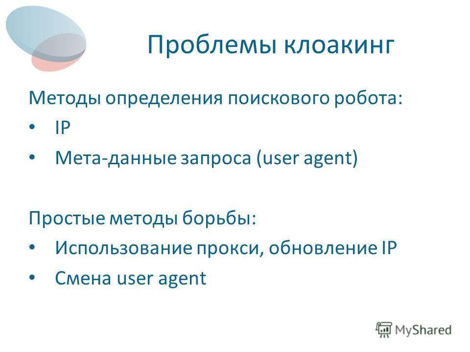 Проблемы клоакинг Методы определения поискового робота: IP Мета-данные запроса (user agent) Простые методы борьбы: Использование прокси, обновление IP Смена user agent