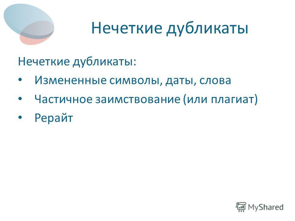 Нечеткие дубликаты Нечеткие дубликаты: Измененные символы, даты, слова Частичное заимствование (или плагиат) Рерайт