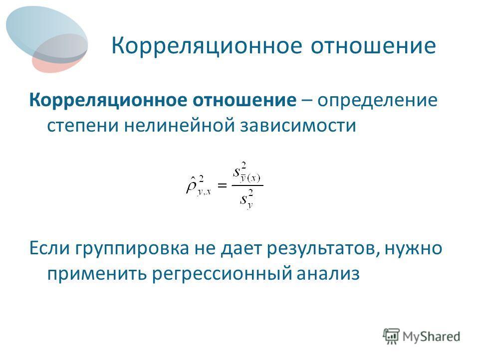 Корреляционное отношение Корреляционное отношение – определение степени нелинейной зависимости Если группировка не дает результатов, нужно применить регрессионный анализ