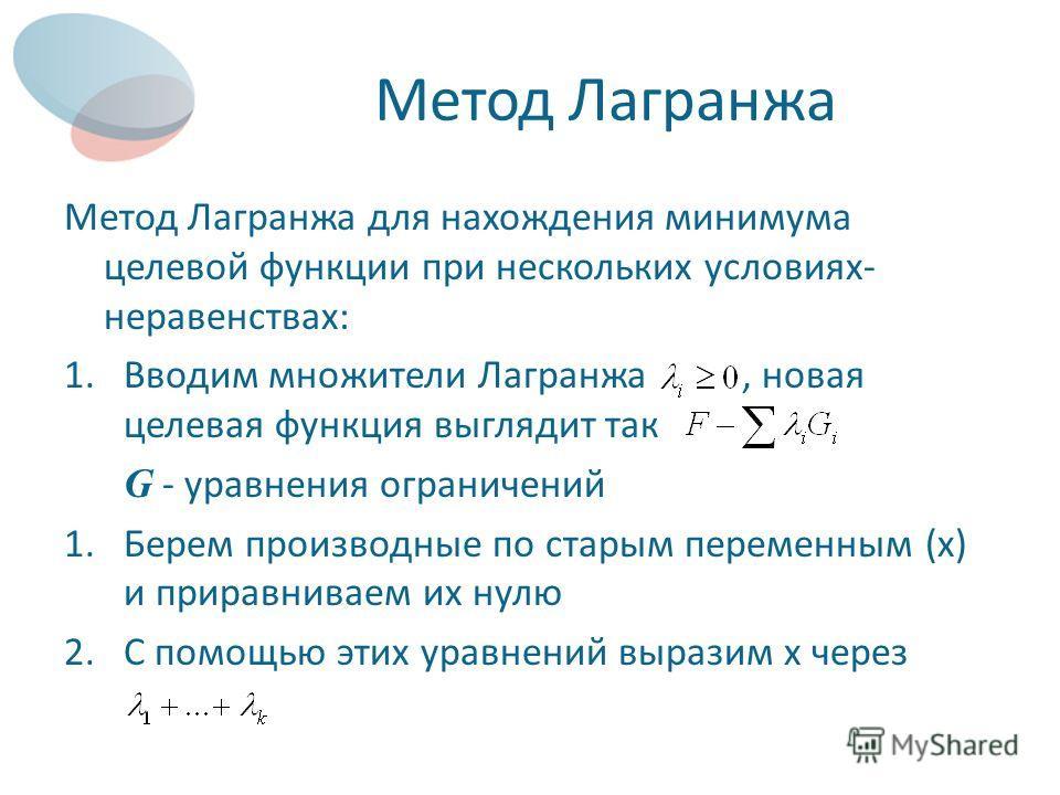 Метод Лагранжа Метод Лагранжа для нахождения минимума целевой функции при нескольких условиях- неравенствах: 1.Вводим множители Лагранжа, новая целевая функция выглядит так G - уравнения ограничений 1.Берем производные по старым переменным (х) и прир