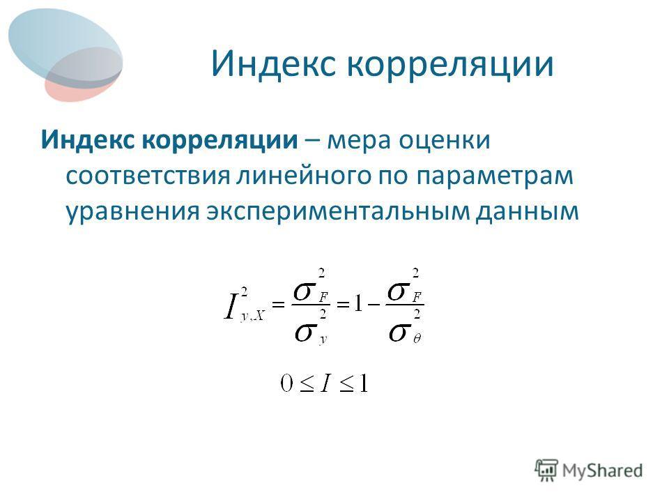 Индекс корреляции Индекс корреляции – мера оценки соответствия линейного по параметрам уравнения экспериментальным данным
