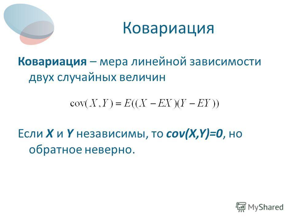 Ковариация Ковариация – мера линейной зависимости двух случайных величин Если X и Y независимы, то cov(X,Y)=0, но обратное неверно.