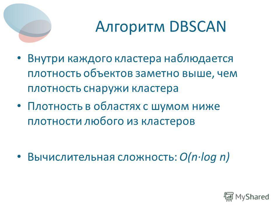 Алгоритм DBSCAN Внутри каждого кластера наблюдается плотность объектов заметно выше, чем плотность снаружи кластера Плотность в областях с шумом ниже плотности любого из кластеров Вычислительная сложность: O(nlog n)