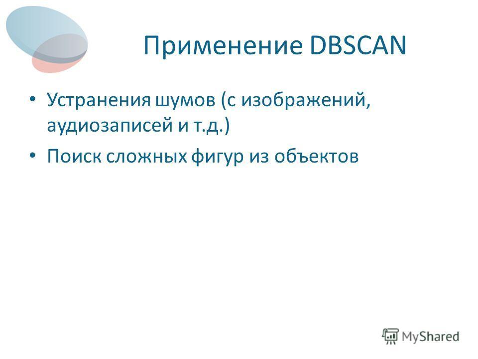 Применение DBSCAN Устранения шумов (с изображений, аудиозаписей и т.д.) Поиск сложных фигур из объектов