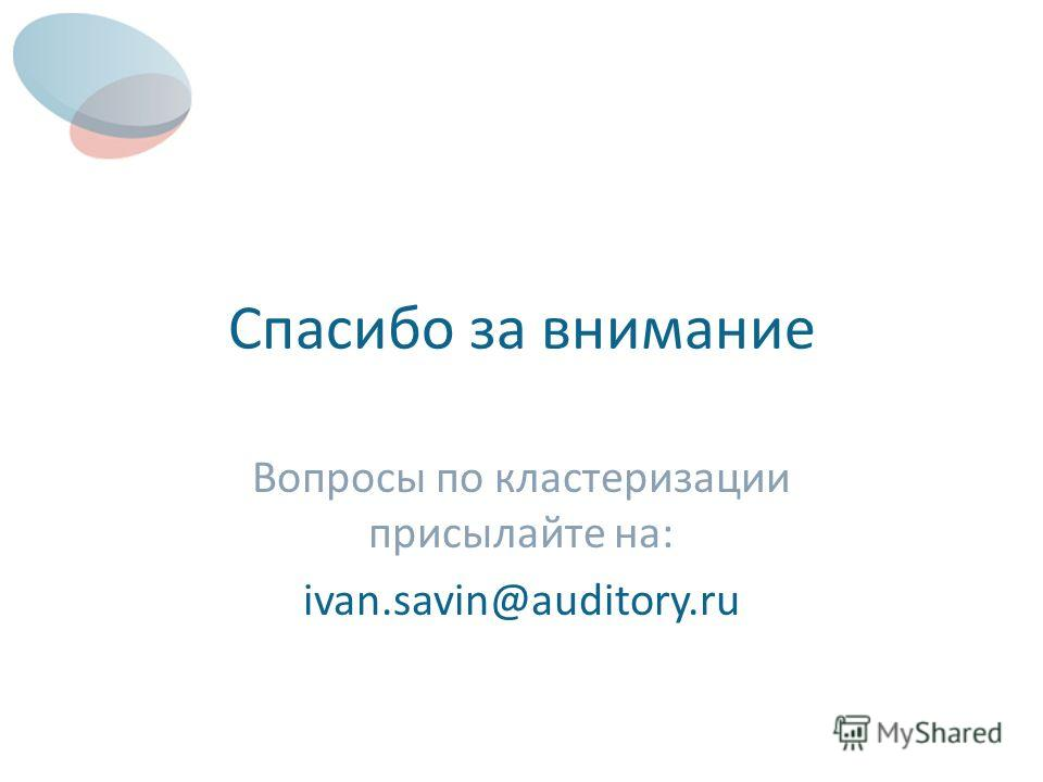 Спасибо за внимание Вопросы по кластеризации присылайте на: ivan.savin@auditory.ru