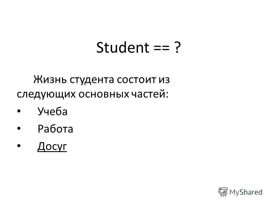 Student == ? Жизнь студента состоит из следующих основных частей: Учеба Работа Досуг