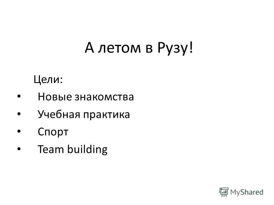 А летом в Рузу! Цели: Новые знакомства Учебная практика Спорт Team building
