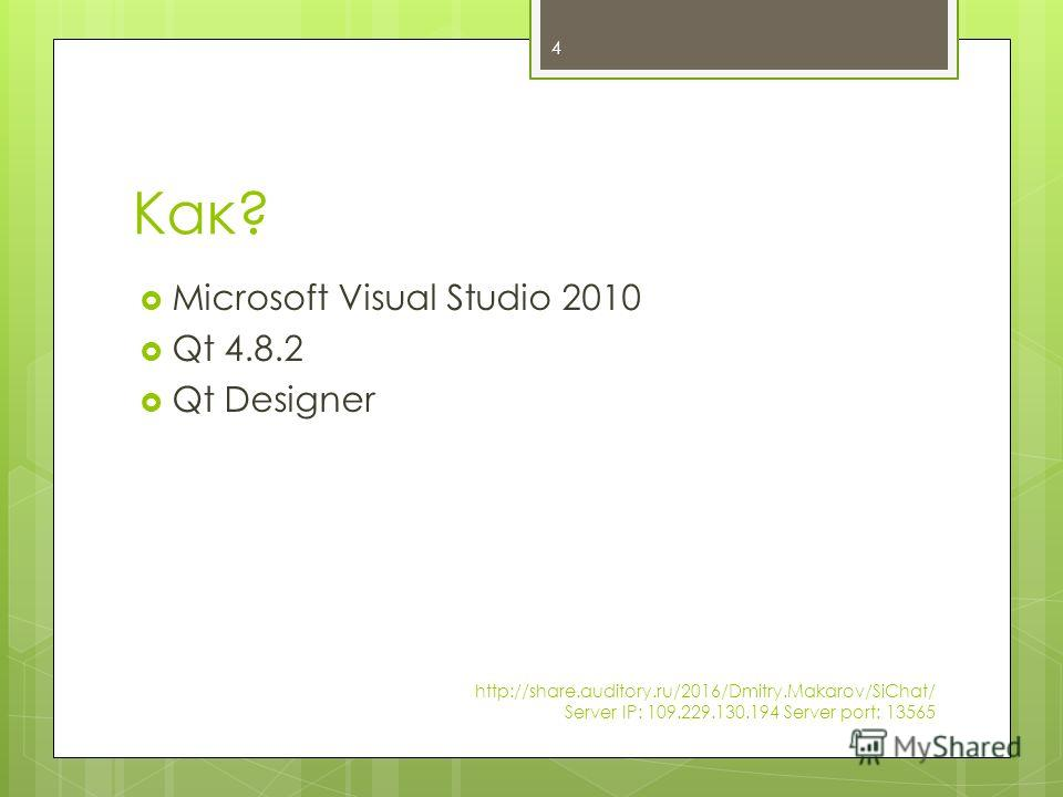Как? Microsoft Visual Studio 2010 Qt 4.8.2 Qt Designer 4 http://share.auditory.ru/2016/Dmitry.Makarov/SiChat/ Server IP: 109.229.130.194 Server port: 13565