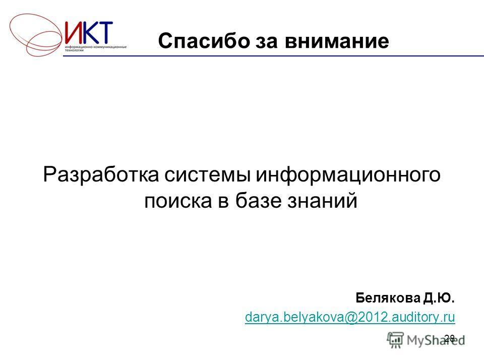 Разработка системы информационного поиска в базе знаний Белякова Д.Ю. darya.belyakova@2012.auditory.ru 28 Спасибо за внимание