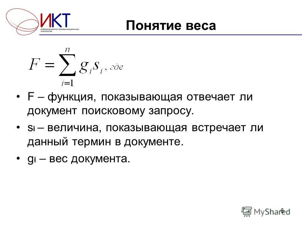Понятие веса F – функция, показывающая отвечает ли документ поисковому запросу. s i – величина, показывающая встречает ли данный термин в документе. g i – вес документа. 6