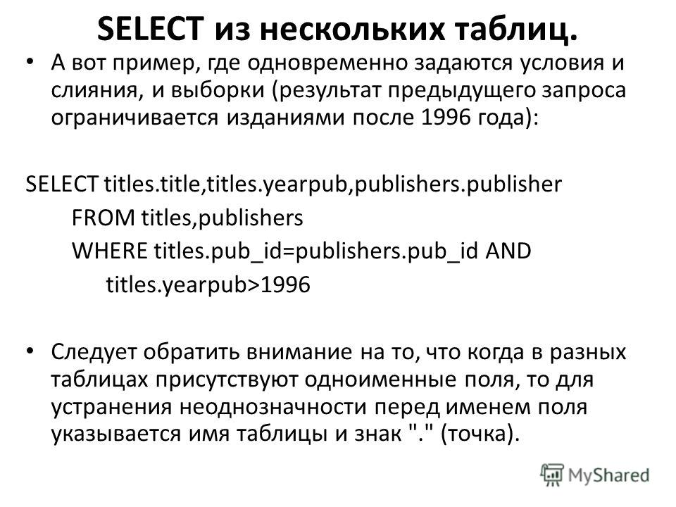 SELECT из нескольких таблиц. А вот пример, где одновременно задаются условия и слияния, и выборки (результат предыдущего запроса ограничивается изданиями после 1996 года): SELECT titles.title,titles.yearpub,publishers.publisher FROM titles,publishers