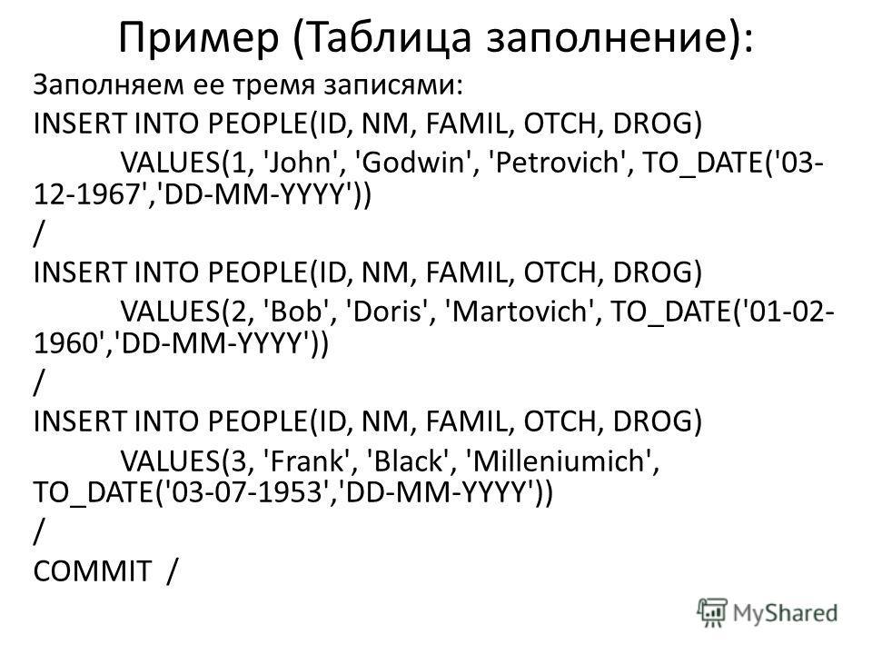 Пример (Таблица заполнение): Заполняем ее тремя записями: INSERT INTO PEOPLE(ID, NM, FAMIL, OTCH, DROG) VALUES(1, 'John', 'Godwin', 'Petrovich', TO_DATE('03- 12-1967','DD-MM-YYYY')) / INSERT INTO PEOPLE(ID, NM, FAMIL, OTCH, DROG) VALUES(2, 'Bob', 'Do