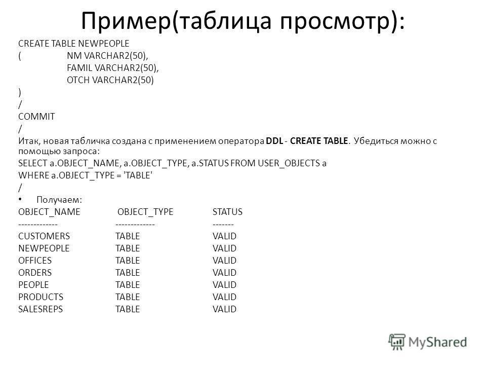 Пример(таблица просмотр): CREATE TABLE NEWPEOPLE ( NM VARCHAR2(50), FAMIL VARCHAR2(50), OTCH VARCHAR2(50) ) / COMMIT / Итак, новая табличка создана с применением оператора DDL - CREATE TABLE. Убедиться можно с помощью запроса: SELECT a.OBJECT_NAME, a