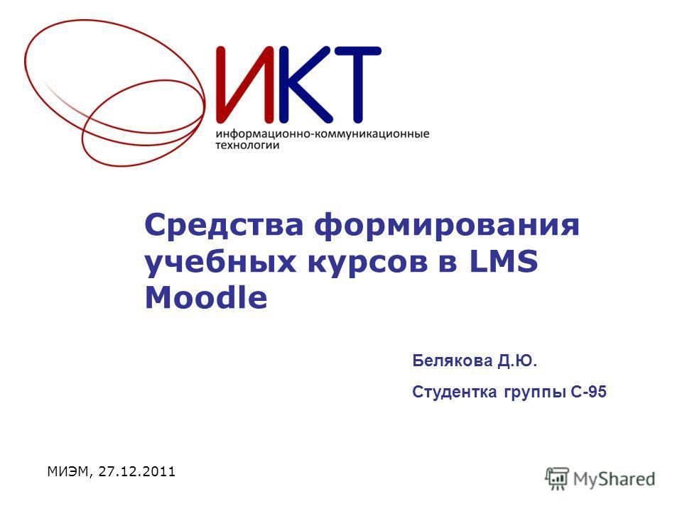 Средства формирования учебных курсов в LMS Moodle МИЭМ, 27.12.2011 Белякова Д.Ю. Студентка группы С-95