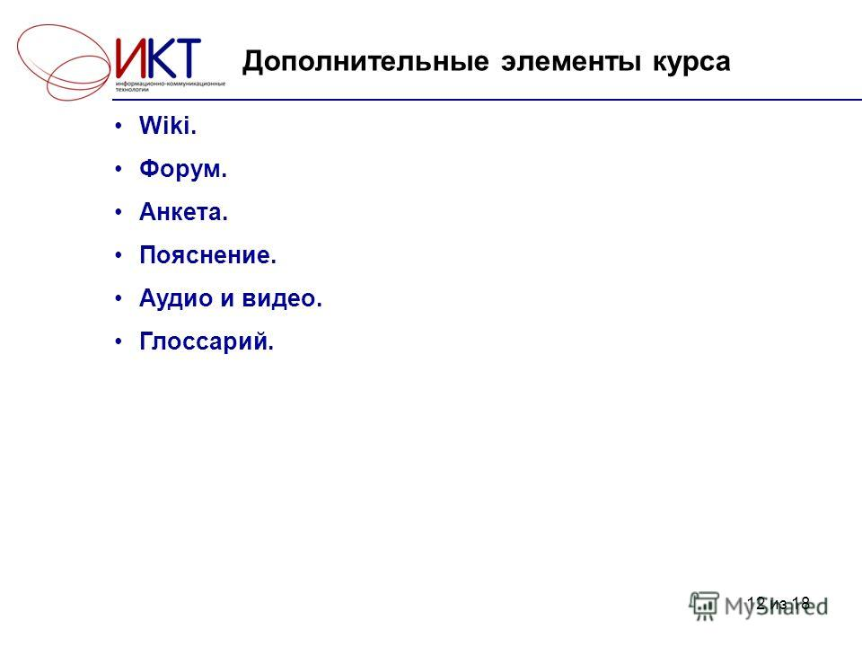 12 из 18 Дополнительные элементы курса Wiki. Форум. Анкета. Пояснение. Аудио и видео. Глоссарий.