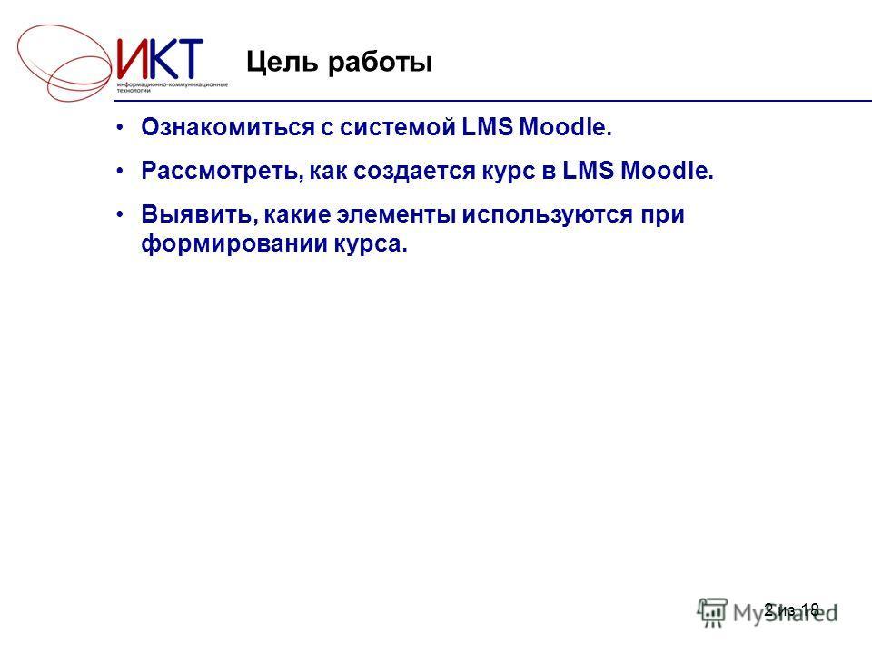 2 из 18 Цель работы Ознакомиться с системой LMS Moodle. Рассмотреть, как создается курс в LMS Moodle. Выявить, какие элементы используются при формировании курса.