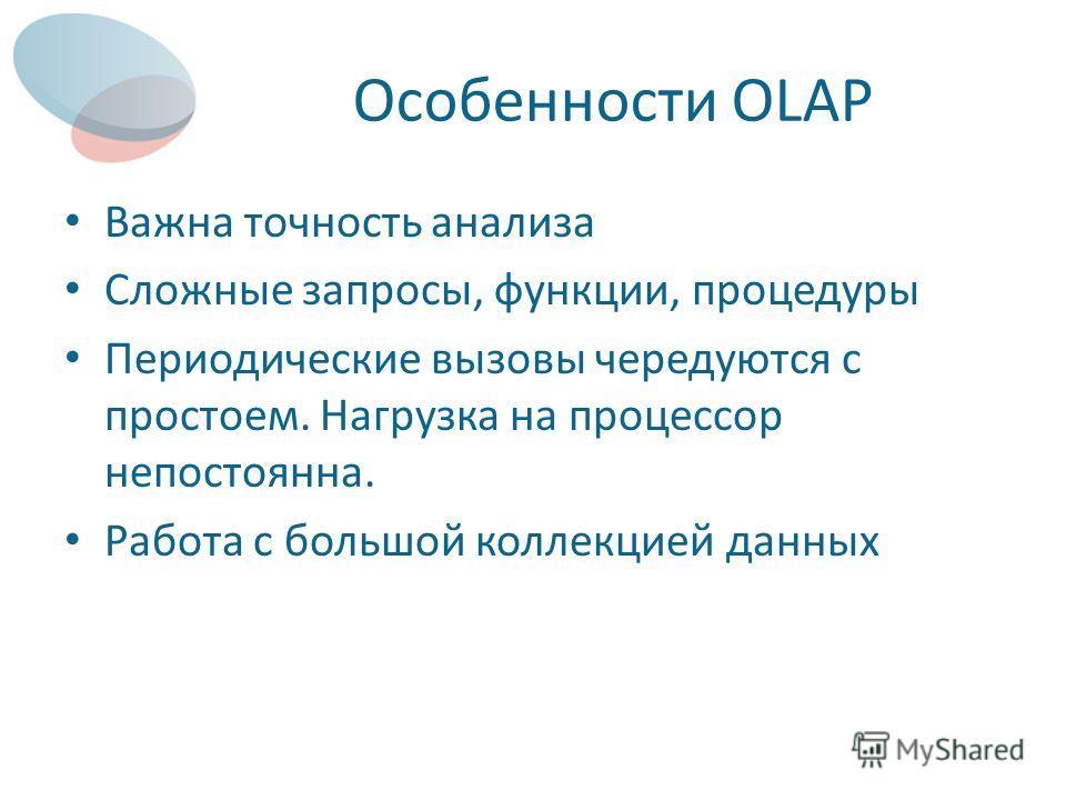 Особенности OLAP Важна точность анализа Сложные запросы, функции, процедуры Периодические вызовы чередуются с простоем. Нагрузка на процессор непостоянна. Работа с большой коллекцией данных