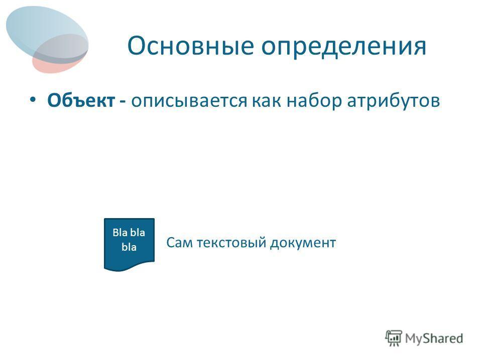 Основные определения Объект - описывается как набор атрибутов Bla bla bla Сам текстовый документ