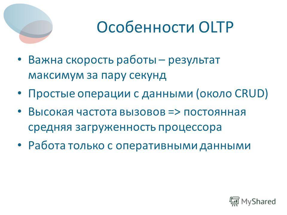 Особенности OLTP Важна скорость работы – результат максимум за пару секунд Простые операции с данными (около CRUD) Высокая частота вызовов => постоянная средняя загруженность процессора Работа только с оперативными данными