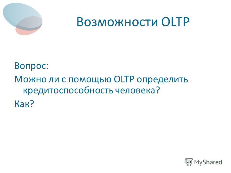 Возможности OLTP Вопрос: Можно ли с помощью OLTP определить кредитоспособность человека? Как?