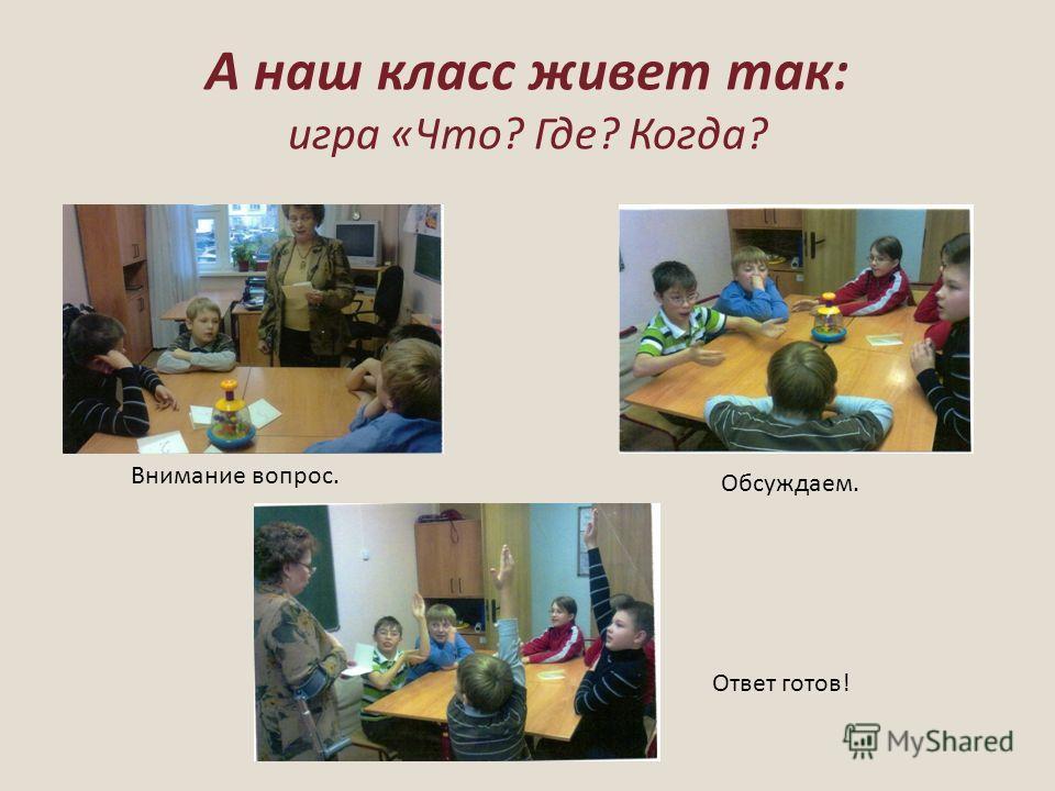 А наш класс живет так: игра «Что? Где? Когда? Обсуждаем. Внимание вопрос. Ответ готов!