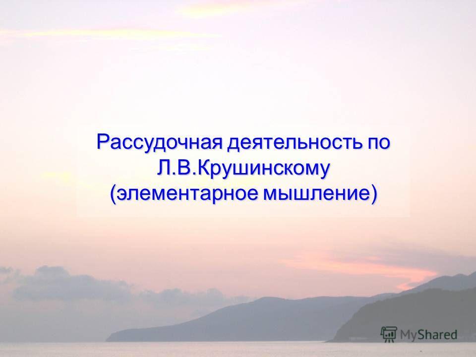 Рассудочная деятельность по Л.В.Крушинскому (элементарное мышление)