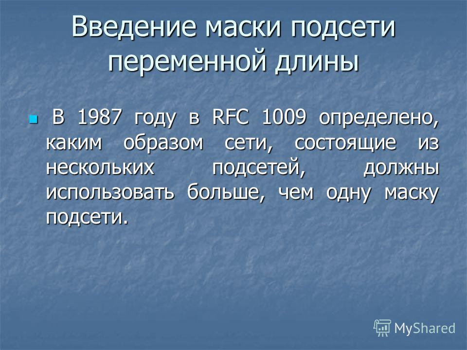 Введение маски подсети переменной длины В 1987 году в RFC 1009 определено, каким образом сети, состоящие из нескольких подсетей, должны использовать больше, чем одну маску подсети. В 1987 году в RFC 1009 определено, каким образом сети, состоящие из н