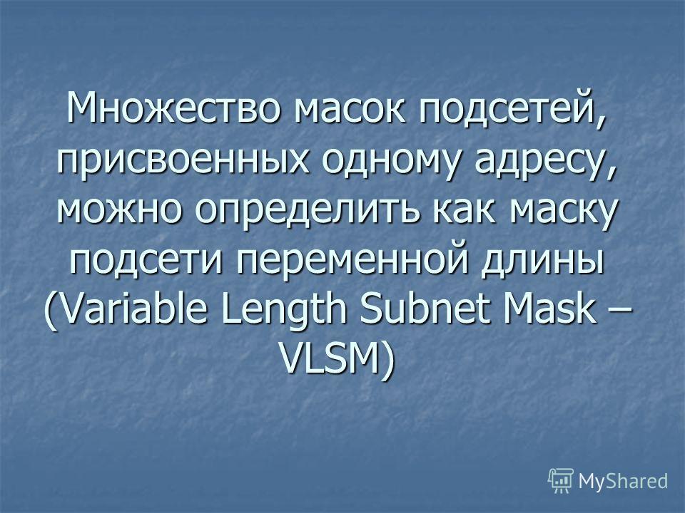 Множество масок подсетей, присвоенных одному адресу, можно определить как маску подсети переменной длины (Variable Length Subnet Mask – VLSM)